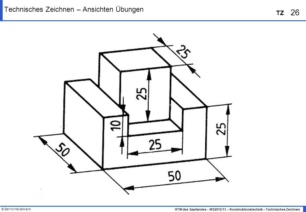 © Bernd Heidemann 26 HTW des Saarlandes – WS2012/13 – Konstruktionstechnik – Technisches Zeichnen TZ Technisches Zeichnen – Ansichten Übungen