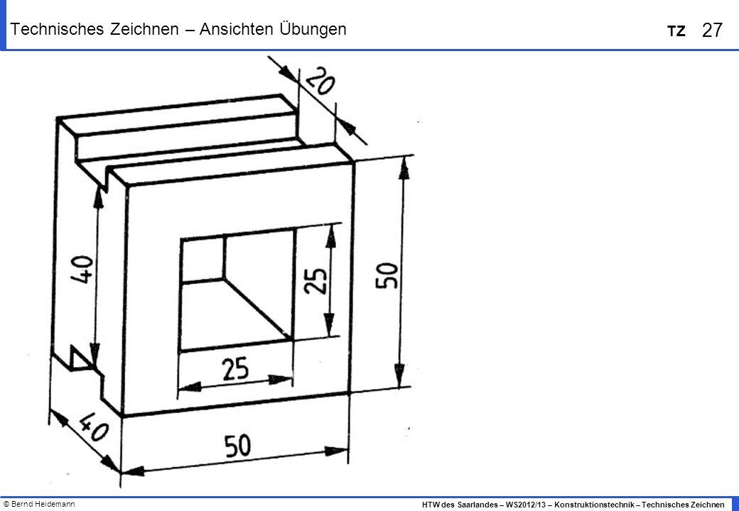 © Bernd Heidemann 27 HTW des Saarlandes – WS2012/13 – Konstruktionstechnik – Technisches Zeichnen TZ Technisches Zeichnen – Ansichten Übungen