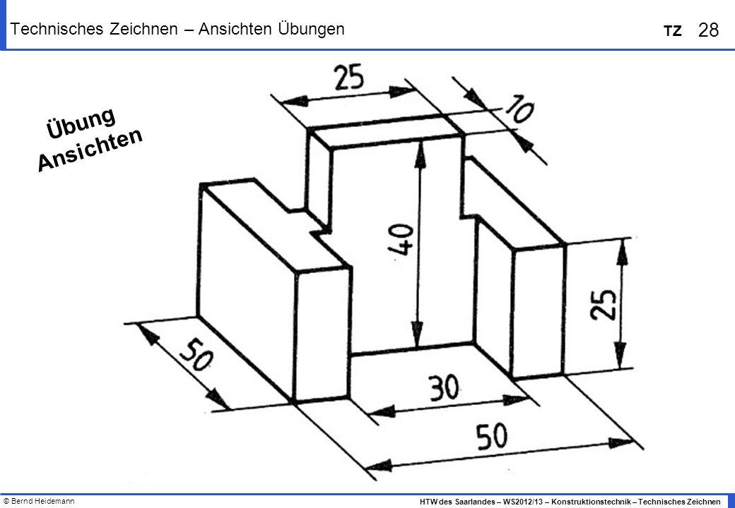 © Bernd Heidemann 28 HTW des Saarlandes – WS2012/13 – Konstruktionstechnik – Technisches Zeichnen TZ Technisches Zeichnen – Ansichten Übungen Übung An
