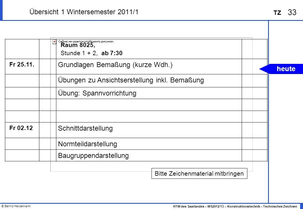 © Bernd Heidemann 33 HTW des Saarlandes – WS2012/13 – Konstruktionstechnik – Technisches Zeichnen TZ Übersicht 1 Wintersemester 2011/1 Raum 8025, Stun