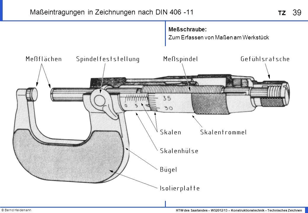 © Bernd Heidemann 39 HTW des Saarlandes – WS2012/13 – Konstruktionstechnik – Technisches Zeichnen TZ Maßeintragungen in Zeichnungen nach DIN 406 -11 M