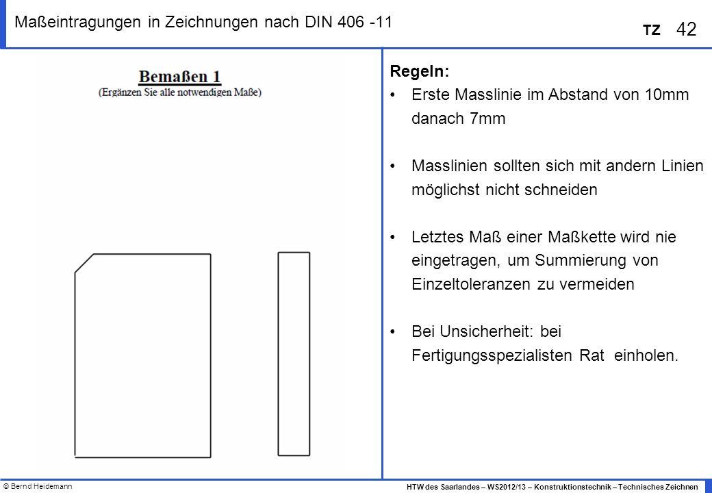 © Bernd Heidemann 42 HTW des Saarlandes – WS2012/13 – Konstruktionstechnik – Technisches Zeichnen TZ Maßeintragungen in Zeichnungen nach DIN 406 -11 R