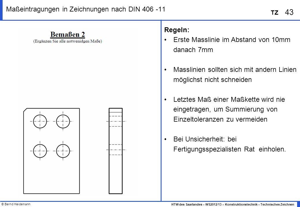 © Bernd Heidemann 43 HTW des Saarlandes – WS2012/13 – Konstruktionstechnik – Technisches Zeichnen TZ Maßeintragungen in Zeichnungen nach DIN 406 -11 R