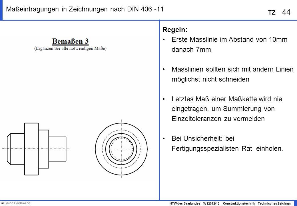 © Bernd Heidemann 44 HTW des Saarlandes – WS2012/13 – Konstruktionstechnik – Technisches Zeichnen TZ Maßeintragungen in Zeichnungen nach DIN 406 -11 R