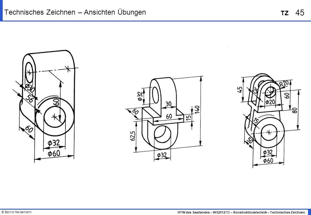 © Bernd Heidemann 45 HTW des Saarlandes – WS2012/13 – Konstruktionstechnik – Technisches Zeichnen TZ Technisches Zeichnen – Ansichten Übungen