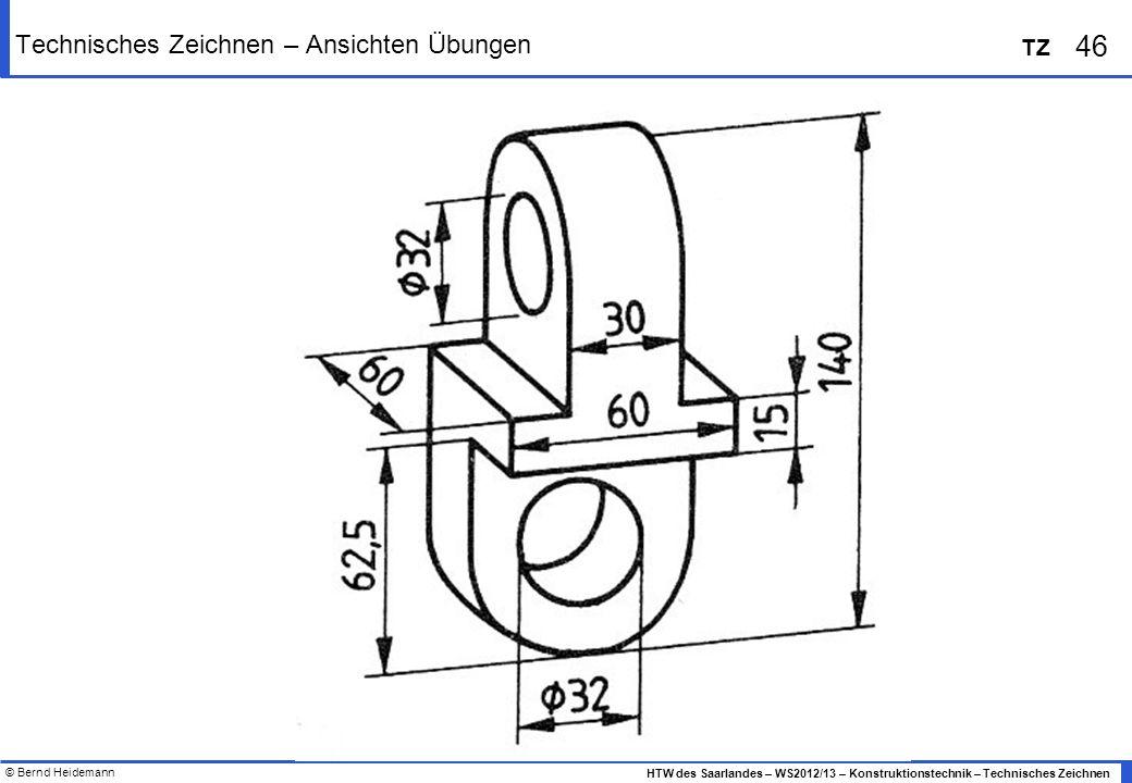 © Bernd Heidemann 46 HTW des Saarlandes – WS2012/13 – Konstruktionstechnik – Technisches Zeichnen TZ Technisches Zeichnen – Ansichten Übungen