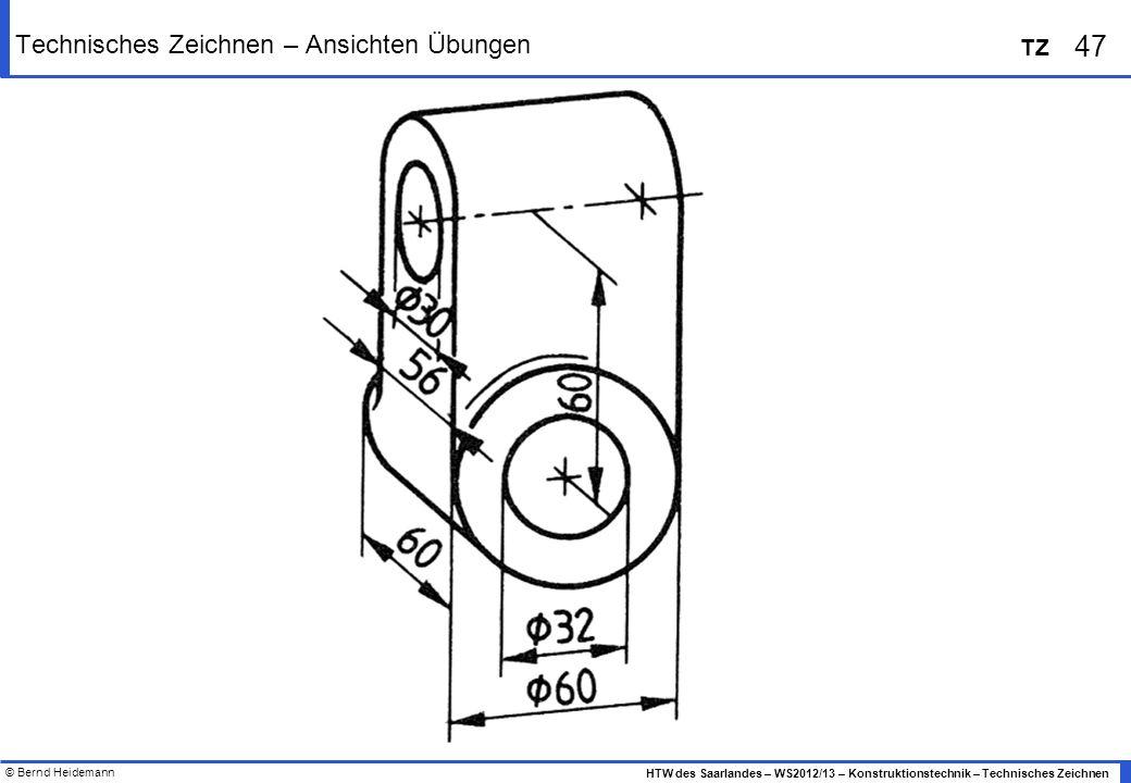 © Bernd Heidemann 47 HTW des Saarlandes – WS2012/13 – Konstruktionstechnik – Technisches Zeichnen TZ Technisches Zeichnen – Ansichten Übungen