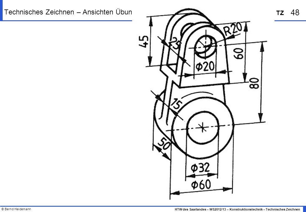 © Bernd Heidemann 48 HTW des Saarlandes – WS2012/13 – Konstruktionstechnik – Technisches Zeichnen TZ Technisches Zeichnen – Ansichten Übungen
