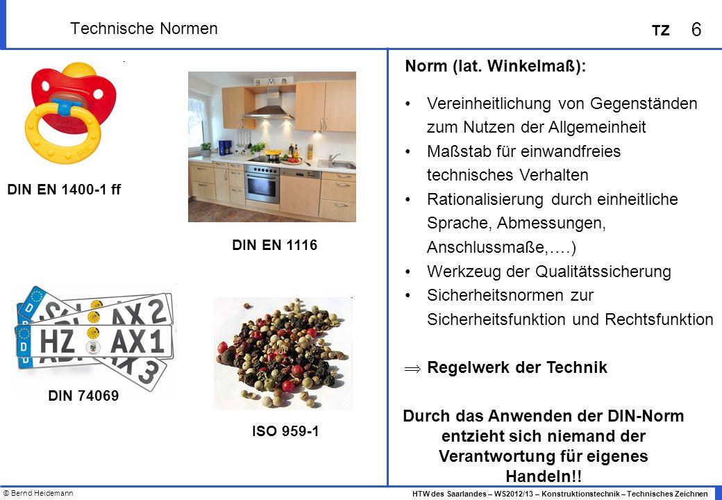 © Bernd Heidemann 6 HTW des Saarlandes – WS2012/13 – Konstruktionstechnik – Technisches Zeichnen TZ Technische Normen Norm (lat. Winkelmaß): Vereinhei