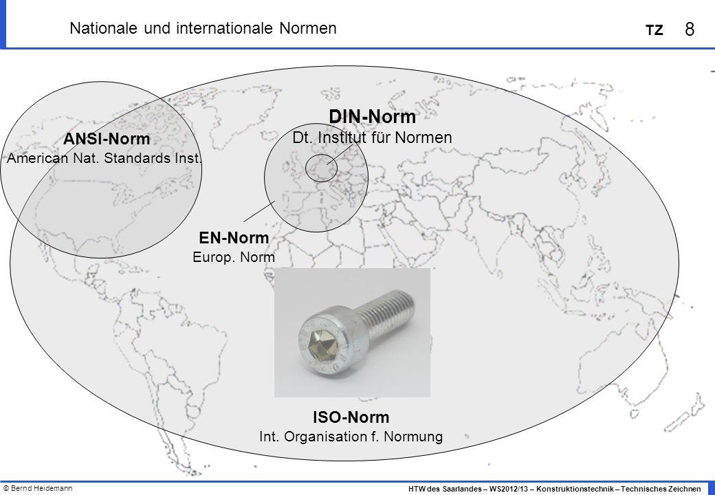 © Bernd Heidemann 8 HTW des Saarlandes – WS2012/13 – Konstruktionstechnik – Technisches Zeichnen TZ Nationale und internationale Normen ISO-Norm Int.