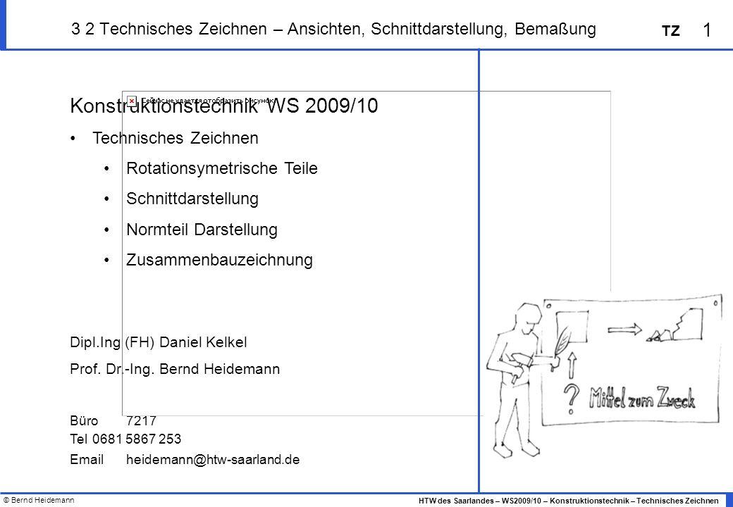 © Bernd Heidemann 2 HTW des Saarlandes – WS2009/10 – Konstruktionstechnik – Technisches Zeichnen TZ Übersicht 1 Wintersemester 2012/13 Raum 8025, Stunde 1 + 2, ab 7:45 Fr 30.11 Schnittdarstellung Normteildarstellung Baugruppendarstellung Fr 07.12.Toleranzen heute Zeichenmaterial mitbringen