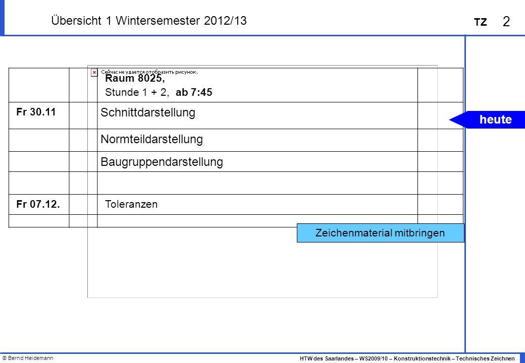 © Bernd Heidemann 2 HTW des Saarlandes – WS2009/10 – Konstruktionstechnik – Technisches Zeichnen TZ Übersicht 1 Wintersemester 2012/13 Raum 8025, Stun