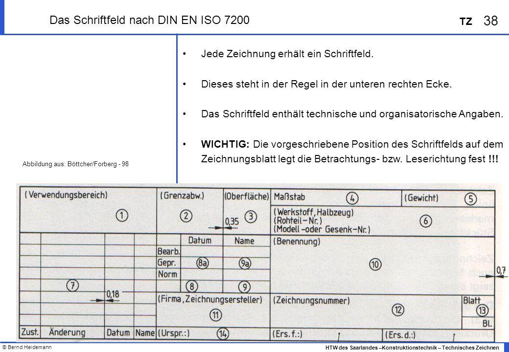 © Bernd Heidemann 38 HTW des Saarlandes –Konstruktionstechnik – Technisches Zeichnen TZ Das Schriftfeld nach DIN EN ISO 7200 Jede Zeichnung erhält ein