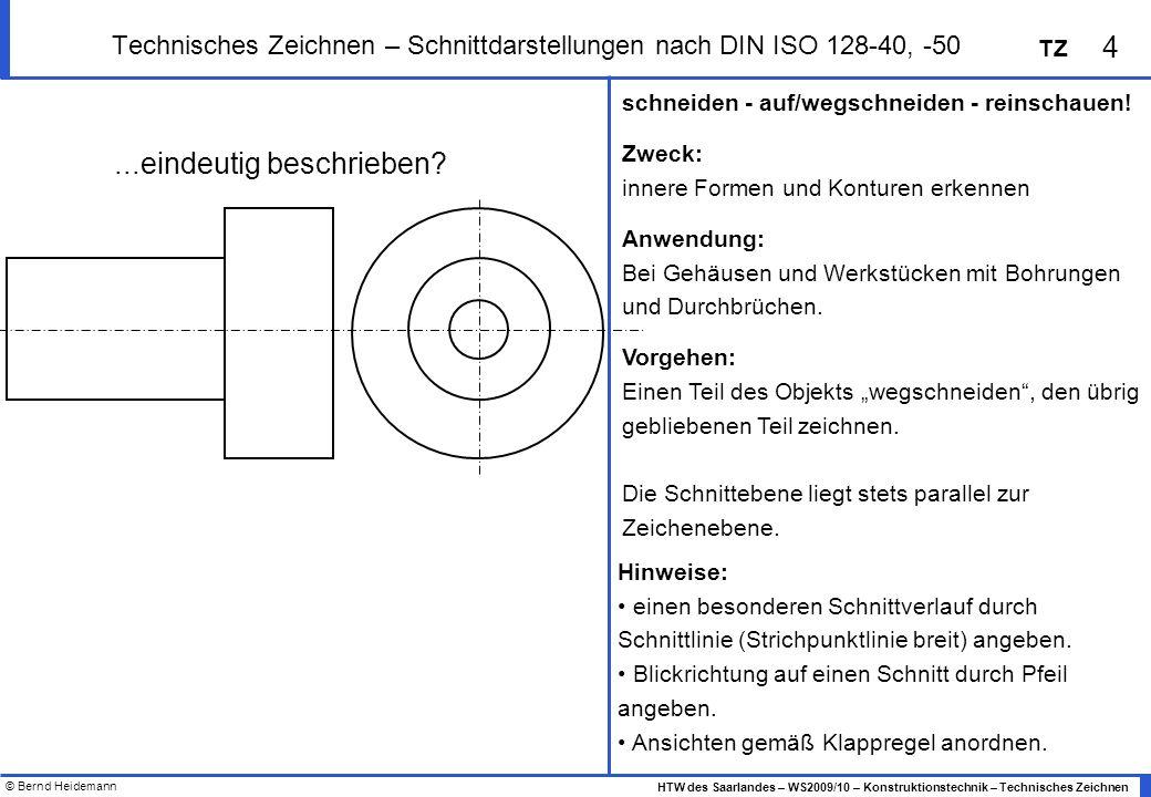 © Bernd Heidemann 5 HTW des Saarlandes – WS2009/10 – Konstruktionstechnik – Technisches Zeichnen TZ Technisches Zeichnen – Schnittdarstellungen nach DIN ISO 128-40, -50 Schnittarten: Voll-, Halb-, Teil-, Profilschnitt Zeichenkonventionen: Sichtbar werdende Kanten sind als breite Volllinien zu zeichnen geschnittene Flächen sind mit schmalen Volllinien zu schraffieren die Schraffurlinien sind um 45° zum Hauptumriss oder zur Symmetrieachse geneigt für unterschiedliche Werkstoffe sind spezielle Schraffurmuster definiert.