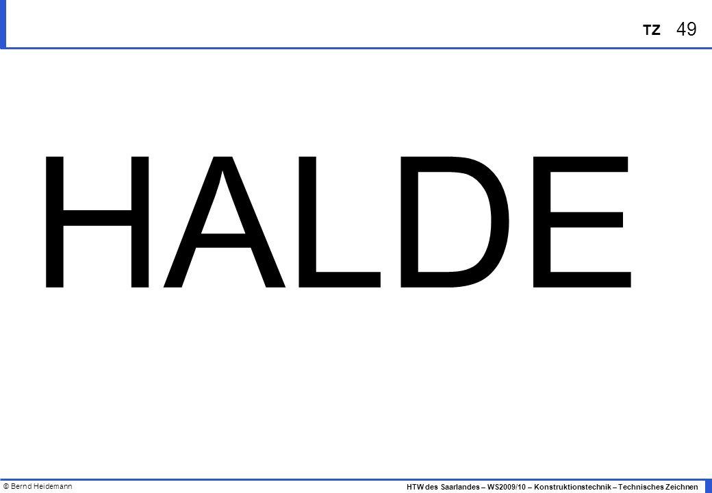 © Bernd Heidemann 49 HTW des Saarlandes – WS2009/10 – Konstruktionstechnik – Technisches Zeichnen TZ HALDE