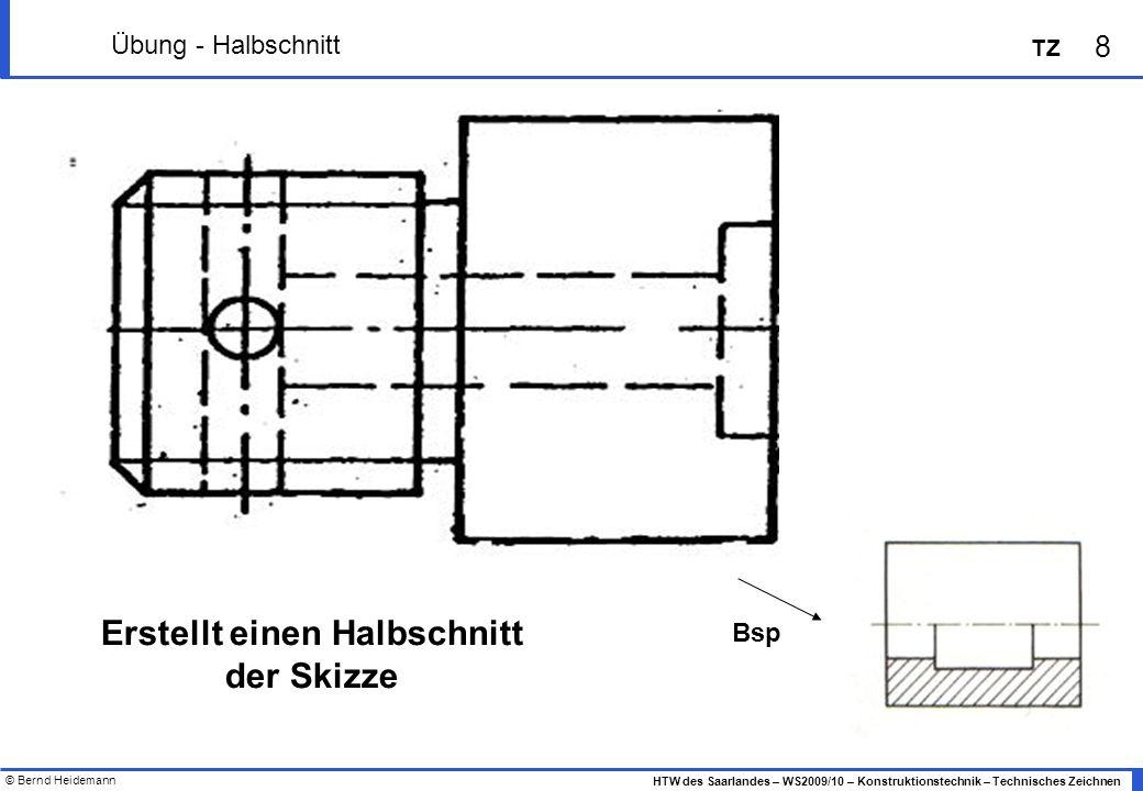 © Bernd Heidemann 8 HTW des Saarlandes – WS2009/10 – Konstruktionstechnik – Technisches Zeichnen TZ Übung - Halbschnitt Bsp Erstellt einen Halbschnitt