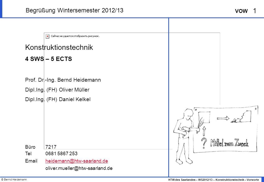 © Bernd Heidemann 1 HTW des Saarlandes – WS2012/13 – Konstruktionstechnik – Vorworte VOW Begrüßung Wintersemester 2012/13 Konstruktionstechnik 4 SWS – 5 ECTS Prof.
