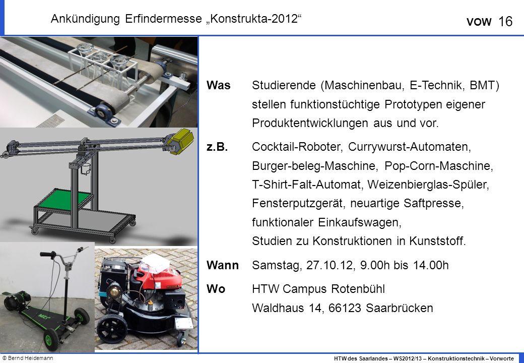 © Bernd Heidemann 16 HTW des Saarlandes – WS2012/13 – Konstruktionstechnik – Vorworte VOW Ankündigung Erfindermesse Konstrukta-2012 Was Studierende (Maschinenbau, E-Technik, BMT) stellen funktionstüchtige Prototypen eigener Produktentwicklungen aus und vor.