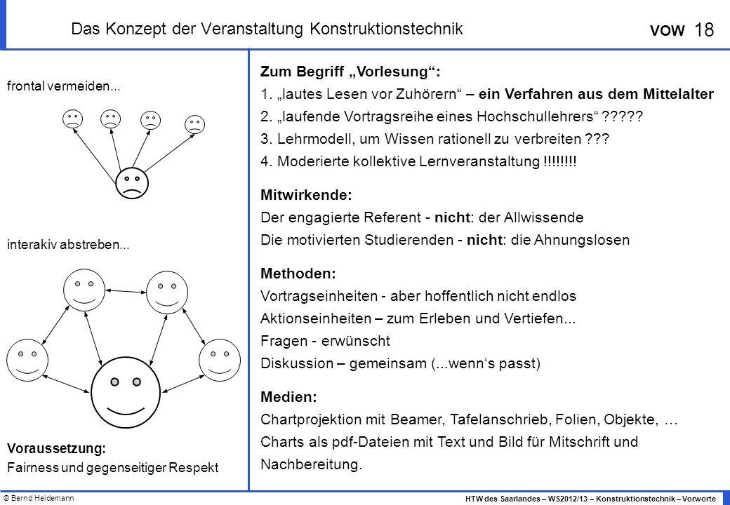 © Bernd Heidemann 18 HTW des Saarlandes – WS2012/13 – Konstruktionstechnik – Vorworte VOW Das Konzept der Veranstaltung Konstruktionstechnik Zum Begriff Vorlesung: 1.