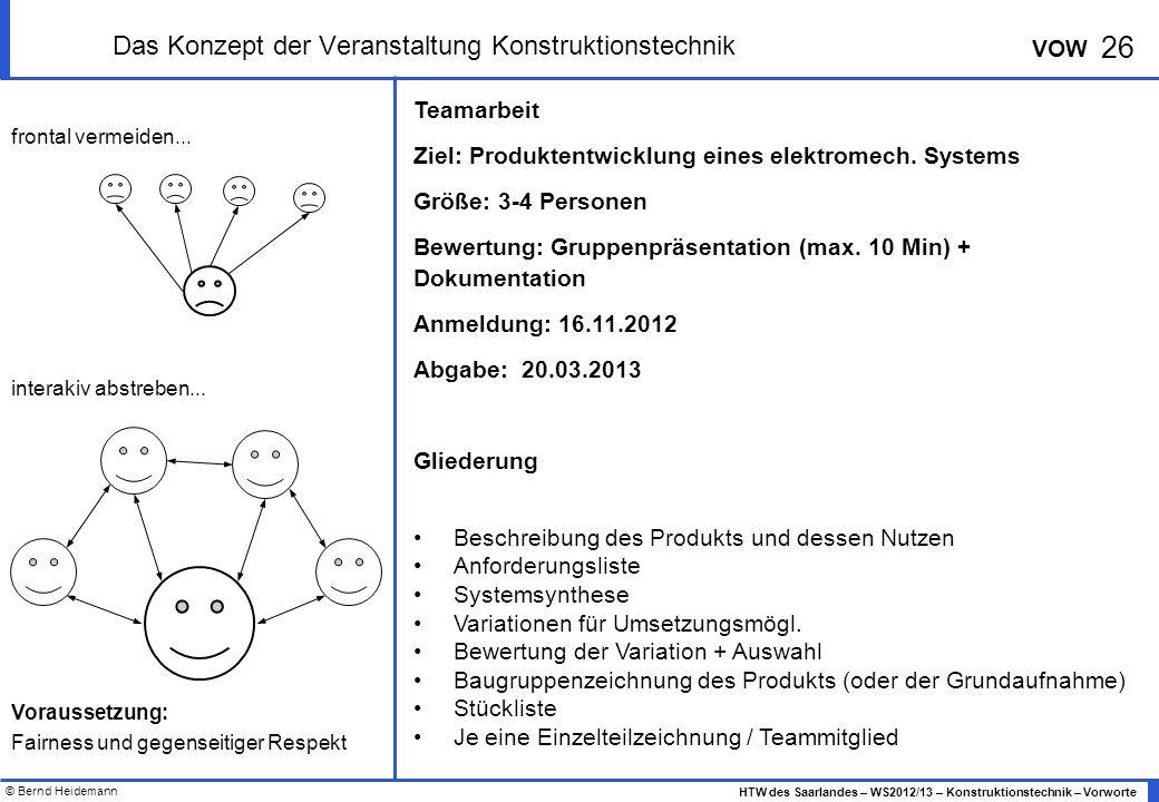 © Bernd Heidemann 26 HTW des Saarlandes – WS2012/13 – Konstruktionstechnik – Vorworte VOW Das Konzept der Veranstaltung Konstruktionstechnik Teamarbeit Ziel: Produktentwicklung eines elektromech.