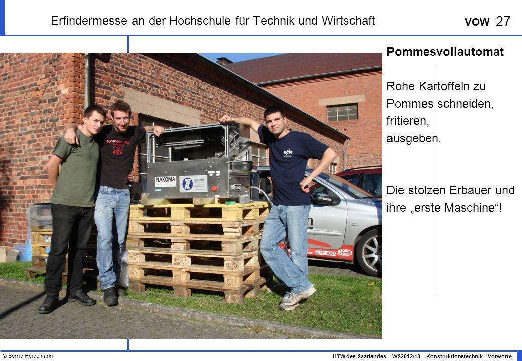 © Bernd Heidemann 27 HTW des Saarlandes – WS2012/13 – Konstruktionstechnik – Vorworte VOW Erfindermesse an der Hochschule für Technik und Wirtschaft Pommesvollautomat Rohe Kartoffeln zu Pommes schneiden, fritieren, ausgeben.