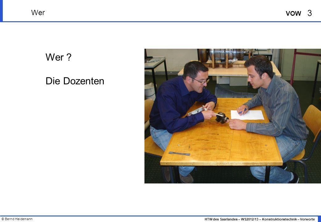© Bernd Heidemann 3 HTW des Saarlandes – WS2012/13 – Konstruktionstechnik – Vorworte VOW Wer Wer .