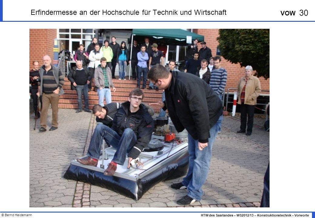 © Bernd Heidemann 30 HTW des Saarlandes – WS2012/13 – Konstruktionstechnik – Vorworte VOW Erfindermesse an der Hochschule für Technik und Wirtschaft