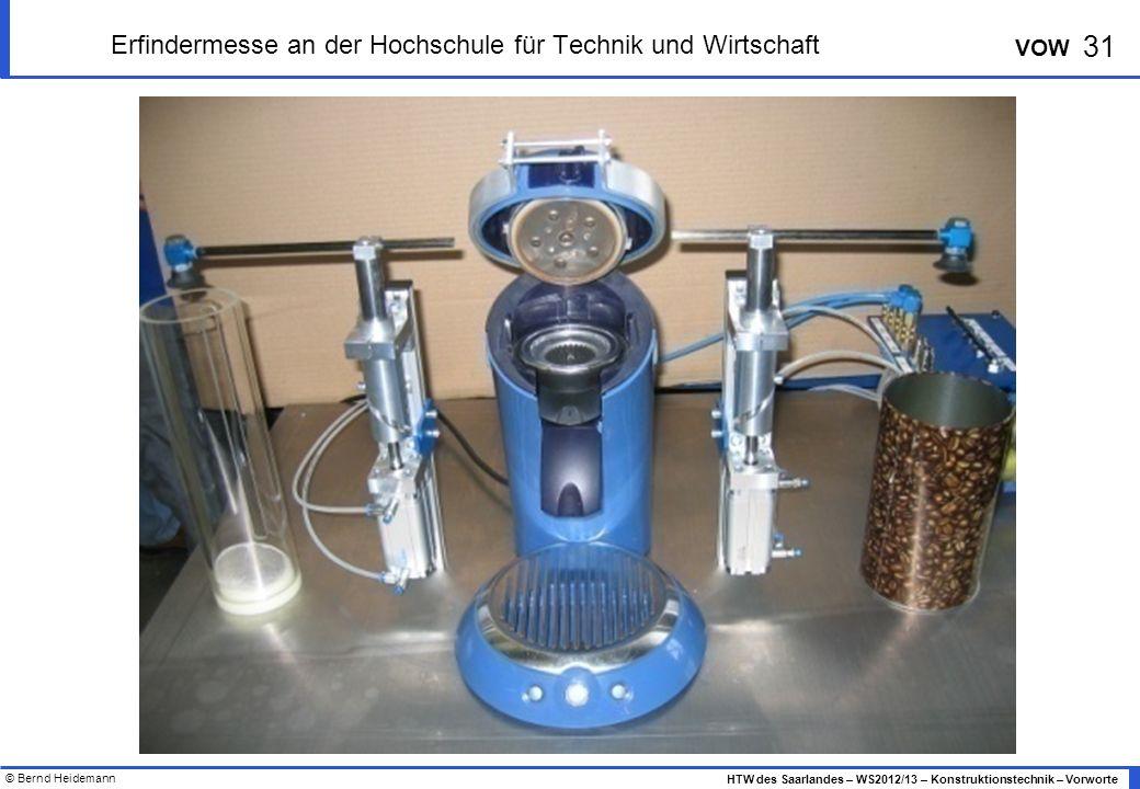 © Bernd Heidemann 31 HTW des Saarlandes – WS2012/13 – Konstruktionstechnik – Vorworte VOW Erfindermesse an der Hochschule für Technik und Wirtschaft