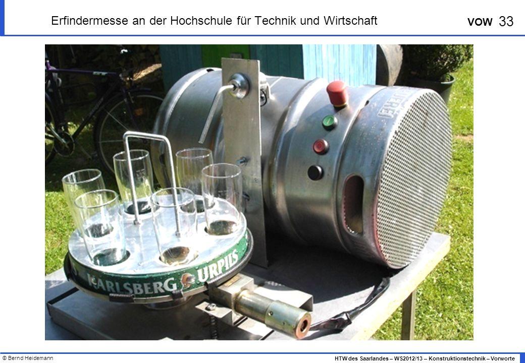 © Bernd Heidemann 33 HTW des Saarlandes – WS2012/13 – Konstruktionstechnik – Vorworte VOW Erfindermesse an der Hochschule für Technik und Wirtschaft
