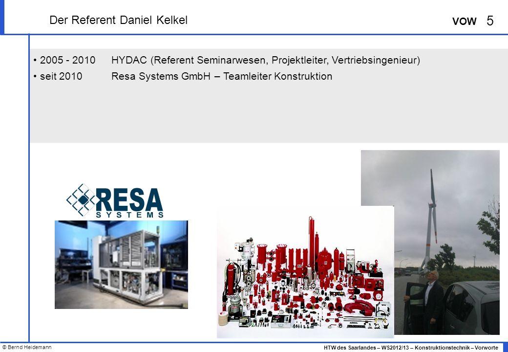 © Bernd Heidemann 5 HTW des Saarlandes – WS2012/13 – Konstruktionstechnik – Vorworte VOW 2005 - 2010HYDAC (Referent Seminarwesen, Projektleiter, Vertriebsingenieur) seit 2010Resa Systems GmbH – Teamleiter Konstruktion Der Referent Daniel Kelkel