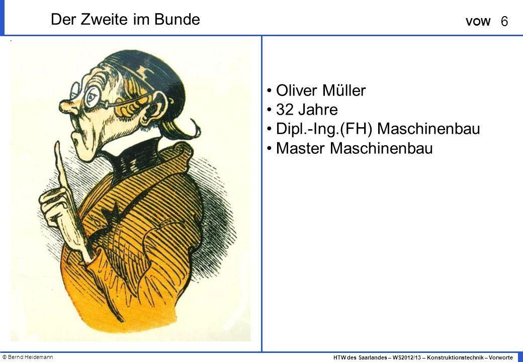 © Bernd Heidemann 6 HTW des Saarlandes – WS2012/13 – Konstruktionstechnik – Vorworte VOW Der Zweite im Bunde Oliver Müller 32 Jahre Dipl.-Ing.(FH) Maschinenbau Master Maschinenbau