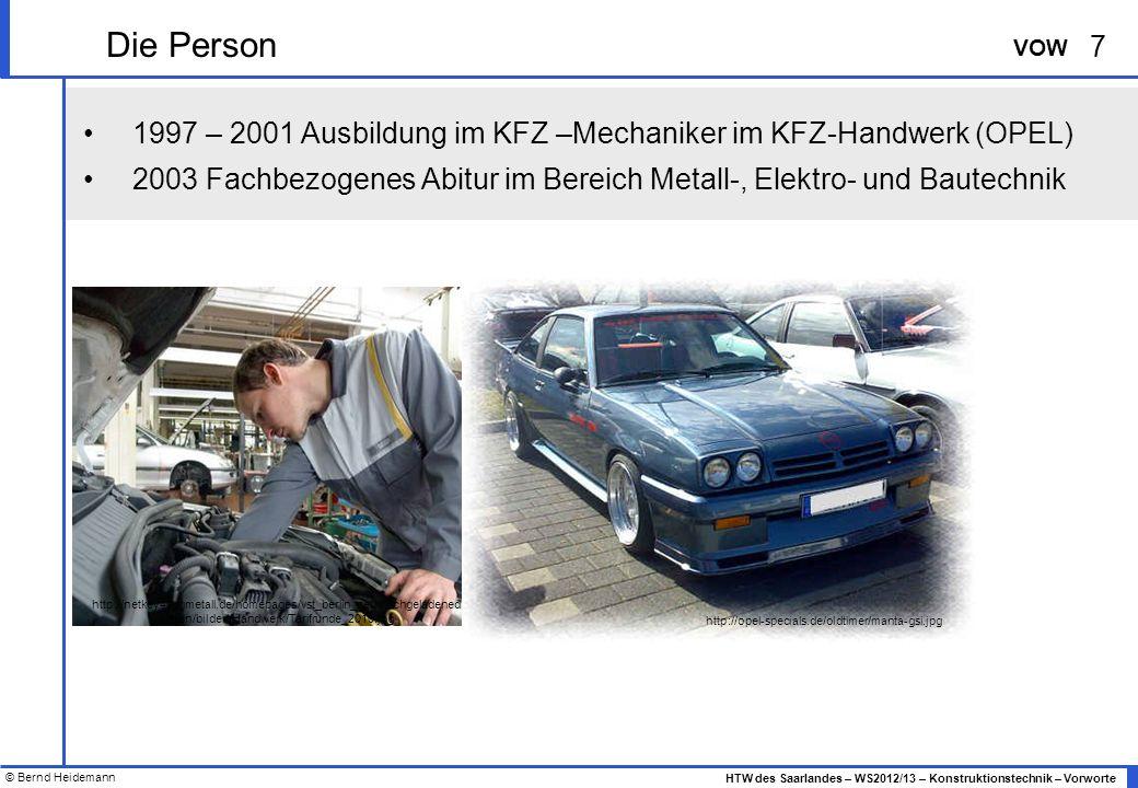 © Bernd Heidemann 7 HTW des Saarlandes – WS2012/13 – Konstruktionstechnik – Vorworte VOW 1997 – 2001 Ausbildung im KFZ –Mechaniker im KFZ-Handwerk (OPEL) 2003 Fachbezogenes Abitur im Bereich Metall-, Elektro- und Bautechnik Die Person http://netkey40.igmetall.de/homepages/vst_berlin_neu/hochgeladened ateien/bilder//Handwerk/Tarifrunde_2010.jpg http://opel-specials.de/oldtimer/manta-gsi.jpg