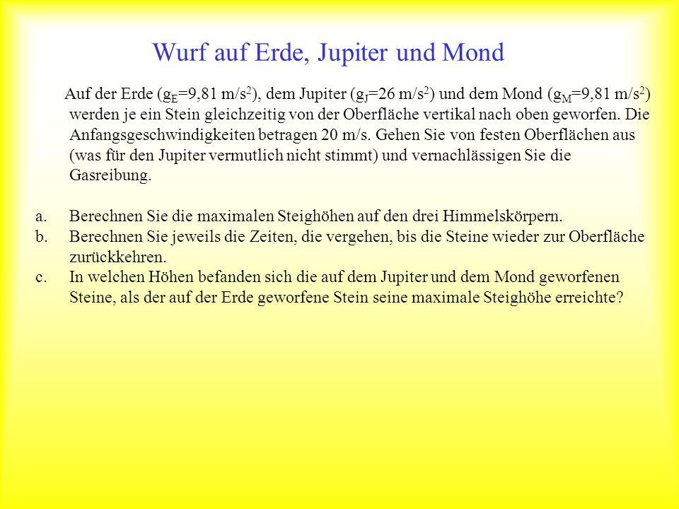 Wurf auf Erde, Jupiter und Mond Auf der Erde (g E =9,81 m/s 2 ), dem Jupiter (g J =26 m/s 2 ) und dem Mond (g M =9,81 m/s 2 ) werden je ein Stein glei