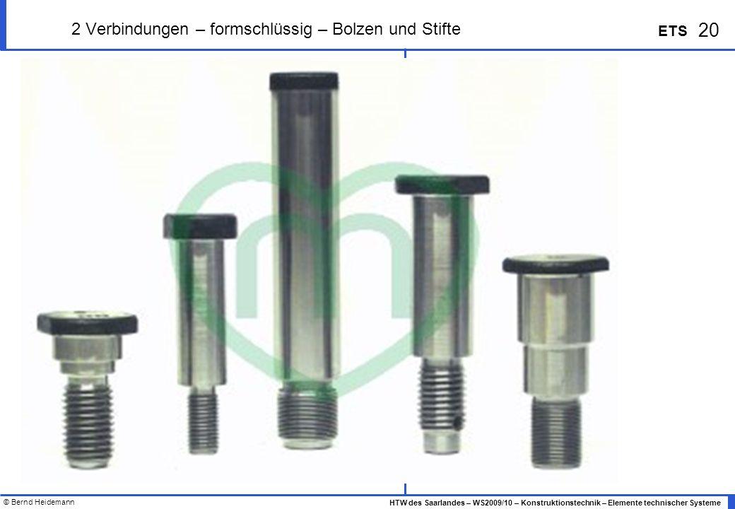 © Bernd Heidemann 20 HTW des Saarlandes – WS2009/10 – Konstruktionstechnik – Elemente technischer Systeme ETS 2 Verbindungen – formschlüssig – Bolzen