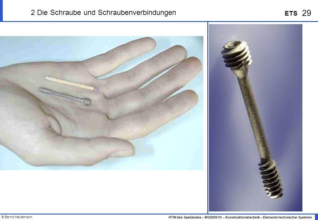 © Bernd Heidemann 29 HTW des Saarlandes – WS2009/10 – Konstruktionstechnik – Elemente technischer Systeme ETS 2 Die Schraube und Schraubenverbindungen