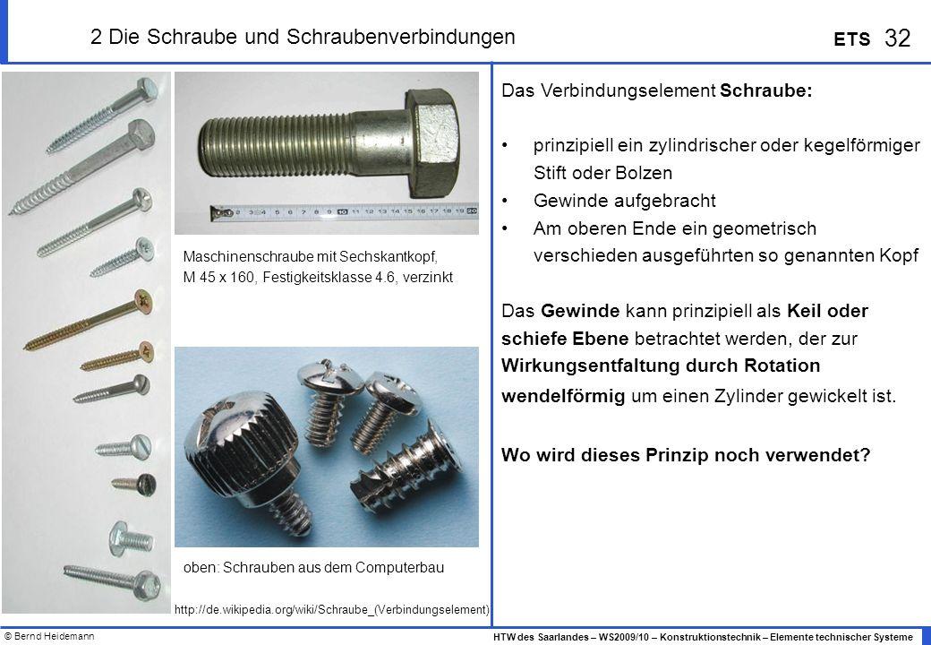 © Bernd Heidemann 32 HTW des Saarlandes – WS2009/10 – Konstruktionstechnik – Elemente technischer Systeme ETS 2 Die Schraube und Schraubenverbindungen
