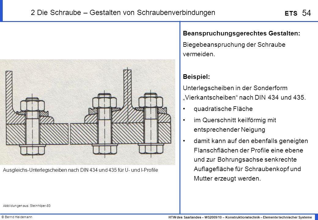 © Bernd Heidemann 54 HTW des Saarlandes – WS2009/10 – Konstruktionstechnik – Elemente technischer Systeme ETS 2 Die Schraube – Gestalten von Schrauben