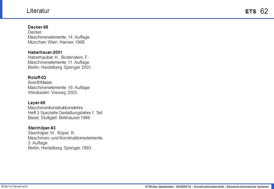 © Bernd Heidemann 62 HTW des Saarlandes – WS2009/10 – Konstruktionstechnik – Elemente technischer Systeme ETS Literatur Decker-98 Decker.: Maschinenel