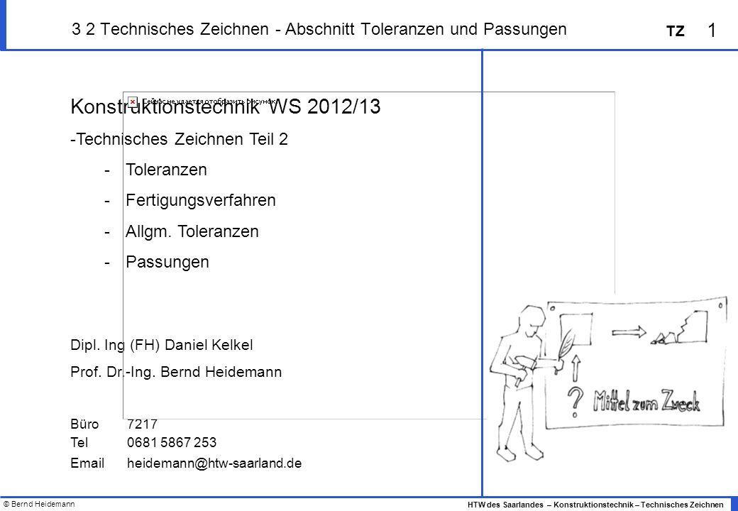 © Bernd Heidemann 1 HTW des Saarlandes – Konstruktionstechnik – Technisches Zeichnen TZ 3 2 Technisches Zeichnen - Abschnitt Toleranzen und Passungen Konstruktionstechnik WS 2012/13 -Technisches Zeichnen Teil 2 -Toleranzen -Fertigungsverfahren -Allgm.