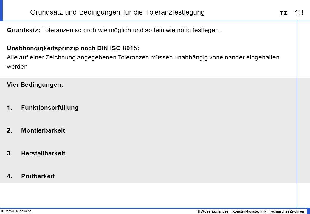 © Bernd Heidemann 13 HTW des Saarlandes – Konstruktionstechnik – Technisches Zeichnen TZ Grundsatz und Bedingungen für die Toleranzfestlegung Grundsatz: Toleranzen so grob wie möglich und so fein wie nötig festlegen.