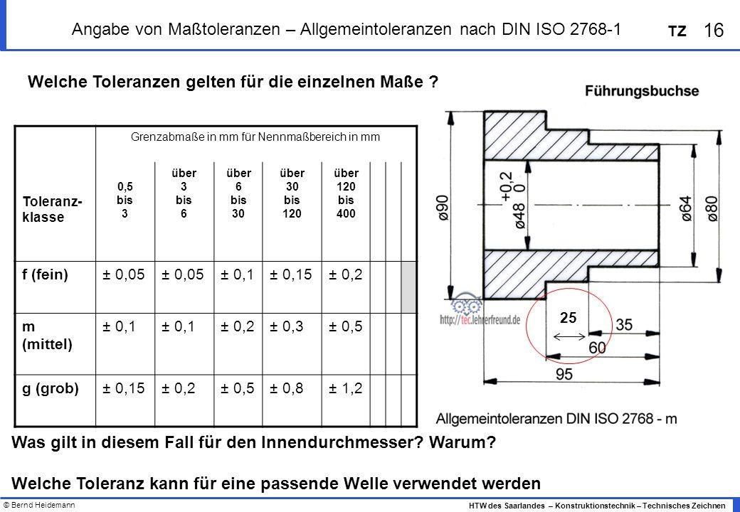 © Bernd Heidemann 16 HTW des Saarlandes – Konstruktionstechnik – Technisches Zeichnen TZ Angabe von Maßtoleranzen – Allgemeintoleranzen nach DIN ISO 2768-1 Grenzabmaße in mm für Nennmaßbereich in mm Toleranz- klasse 0,5 bis 3 über 3 bis 6 über 6 bis 30 über 30 bis 120 über 120 bis 400 f (fein)± 0,05 ± 0,1± 0,15± 0,2 m (mittel) ± 0,1 ± 0,2± 0,3± 0,5 g (grob)± 0,15± 0,2± 0,5± 0,8± 1,2 25 Welche Toleranzen gelten für die einzelnen Maße .