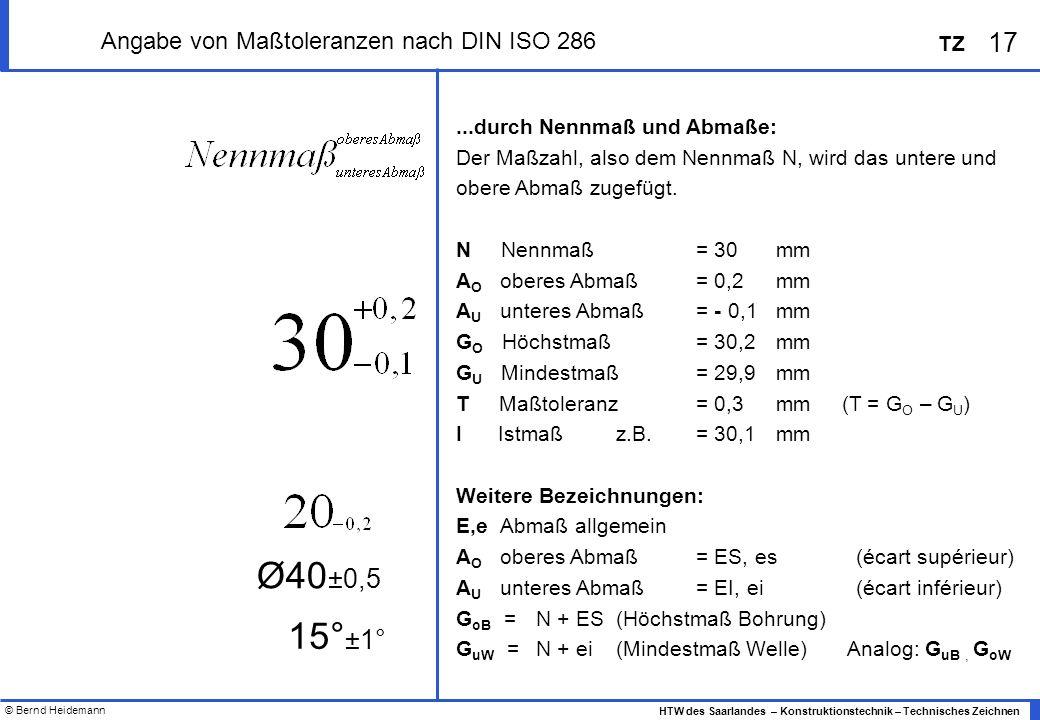 © Bernd Heidemann 17 HTW des Saarlandes – Konstruktionstechnik – Technisches Zeichnen TZ Angabe von Maßtoleranzen nach DIN ISO 286...durch Nennmaß und Abmaße: Der Maßzahl, also dem Nennmaß N, wird das untere und obere Abmaß zugefügt.