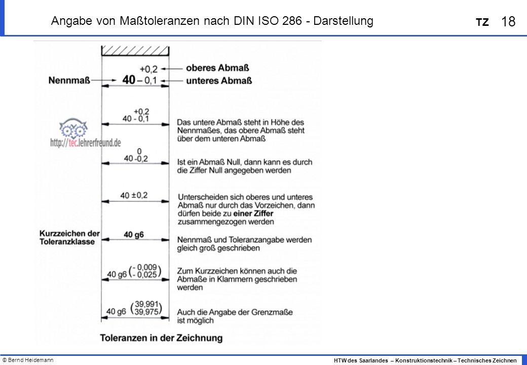 © Bernd Heidemann 18 HTW des Saarlandes – Konstruktionstechnik – Technisches Zeichnen TZ Angabe von Maßtoleranzen nach DIN ISO 286 - Darstellung