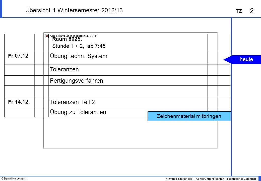 © Bernd Heidemann 2 HTW des Saarlandes – Konstruktionstechnik – Technisches Zeichnen TZ Übersicht 1 Wintersemester 2012/13 Raum 8025, Stunde 1 + 2, ab 7:45 Fr 07.12 Übung techn.