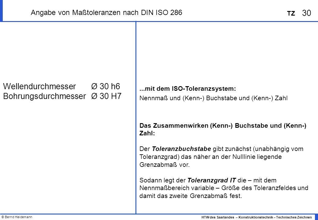 © Bernd Heidemann 30 HTW des Saarlandes – Konstruktionstechnik – Technisches Zeichnen TZ Angabe von Maßtoleranzen nach DIN ISO 286...mit dem ISO-Toleranzsystem: Nennmaß und (Kenn-) Buchstabe und (Kenn-) Zahl Das Zusammenwirken (Kenn-) Buchstabe und (Kenn-) Zahl: Der Toleranzbuchstabe gibt zunächst (unabhängig vom Toleranzgrad) das näher an der Nulllinie liegende Grenzabmaß vor.