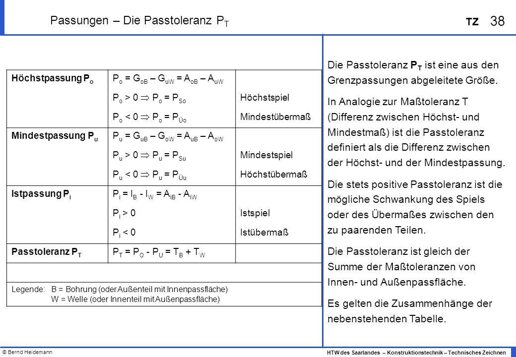 © Bernd Heidemann 38 HTW des Saarlandes – Konstruktionstechnik – Technisches Zeichnen TZ Passungen – Die Passtoleranz P T Höchstpassung P o P o = G oB – G uW = A oB – A uW P o > 0 P o = P So Höchstspiel P o < 0 P o = P Üo Mindestübermaß Mindestpassung P u P u = G uB – G oW = A uB – A oW P u > 0 P u = P Su Mindestspiel P u < 0 P u = P Üu Höchstübermaß Istpassung P i P i = I B - I W = A iB - A iW P i > 0Istspiel P i < 0Istübermaß Passtoleranz P T P T = P O - P U = T B + T W Legende: B = Bohrung (oder Außenteil mit Innenpassfläche) W = Welle (oder Innenteil mit Außenpassfläche) Die Passtoleranz P T ist eine aus den Grenzpassungen abgeleitete Größe.