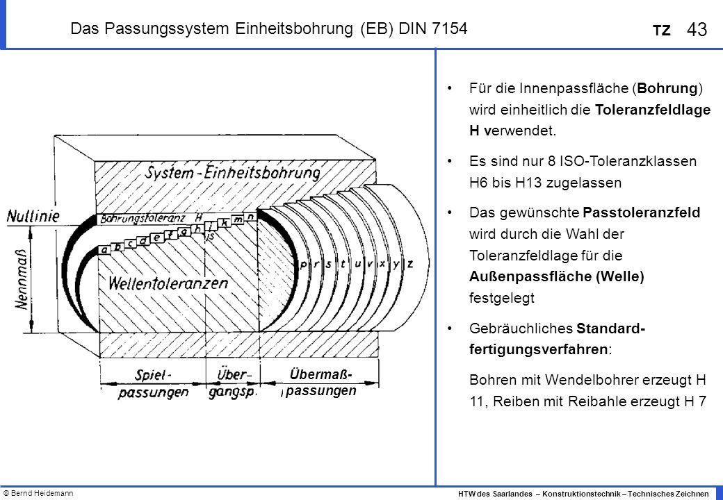 © Bernd Heidemann 43 HTW des Saarlandes – Konstruktionstechnik – Technisches Zeichnen TZ Das Passungssystem Einheitsbohrung (EB) DIN 7154 Für die Innenpassfläche (Bohrung) wird einheitlich die Toleranzfeldlage H verwendet.