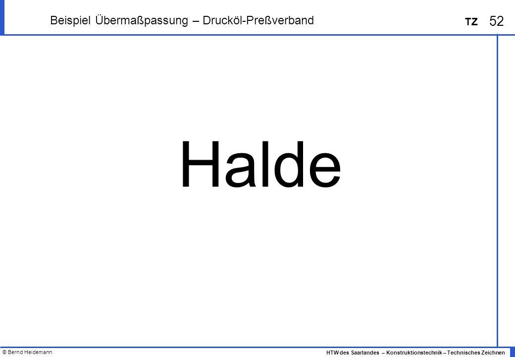 © Bernd Heidemann 52 HTW des Saarlandes – Konstruktionstechnik – Technisches Zeichnen TZ Beispiel Übermaßpassung – Drucköl-Preßverband Halde
