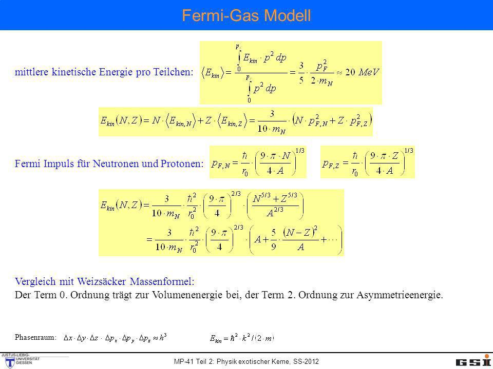 MP-41 Teil 2: Physik exotischer Kerne, SS-2012 Fermi-Gas Modell und Neutronenstern Neutronenstern als kaltes Neutronengas mit konstanter Dichte - 1.5 Sonnenmassen: M = 3·10 30 kg (m N = 1.67·10 -27 kg), Neutronenzahl: N = 1.8·10 57 Fermi-Impuls des kalten Neutronengases: R ist Radius des Neutronensterns mittlere kinetische Energie pro Neutron: Gravitationsenergie eines Sterns konstanter Dichte hat mittlere potentielle Energie pro Neutron: Minimale Gesamtenergie pro Neutron: Radius des Neutronensterns ~ 10.7 km