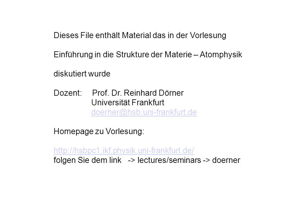 Dieses File enthält Material das in der Vorlesung Einführung in die Strukture der Materie – Atomphysik diskutiert wurde Dozent: Prof. Dr. Reinhard Dör